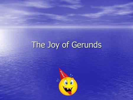 "The Joy of Gerunds. Gerunds Gerunds are VERBS ending in ""ing"" that act like NOUNS Gerunds are VERBS ending in ""ing"" that act like NOUNS."