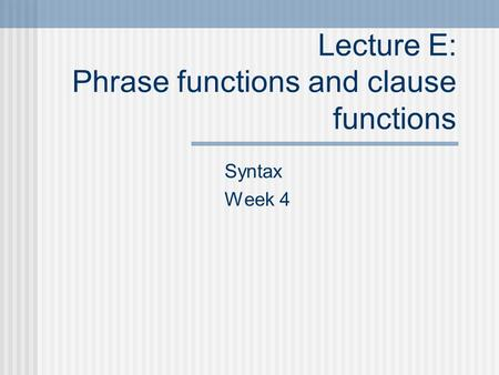 Lecture E: Phrase functions and clause functions Syntax Week 4.