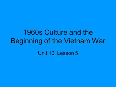 1960s Culture and the Beginning of the Vietnam War Unit 10, Lesson 5.