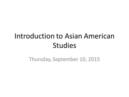 Introduction to Asian American Studies Thursday, September 10, 2015.