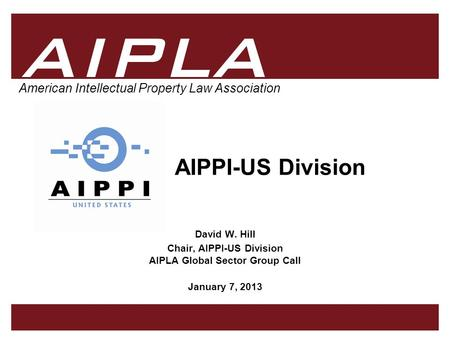 1 1 AIPLA Firm Logo American Intellectual Property Law Association AIPPI-US Division David W. Hill Chair, AIPPI-US Division AIPLA Global Sector Group Call.
