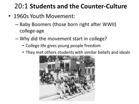 20:1 Students and the Counter-Culture 1960s Youth Movement: – Baby Boomers (those born right after WWII) college-age – Why did the movement start in college?