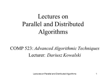 1 Lectures on Parallel and Distributed Algorithms COMP 523: Advanced Algorithmic Techniques Lecturer: Dariusz Kowalski Lectures on Parallel and Distributed.