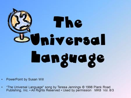 "The Universal Language PowerPoint by Susan Will ""The Universal Language song by Teresa Jennings © 1998 Plank Road Publishing, Inc. All Rights Reserved."