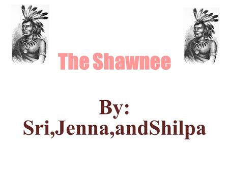 The Shawnee By: Sri,Jenna,andShilpa. Name Meaning ~ Shawnee means southerner ~ Southerner is a native or inhabitant of the south (especially the U.S.)