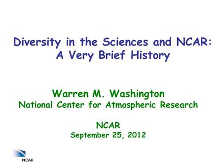 Warren M. Washington National Center for Atmospheric Research NCAR September 25, 2012 Diversity in the Sciences and NCAR: A Very Brief History.