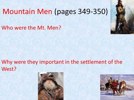 Mountain Men (pages 349-350) Who were the Mt. Men? Why were they important in the settlement of the West?