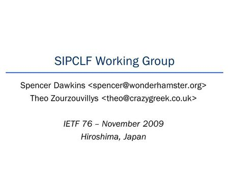 SIPCLF Working Group Spencer Dawkins Theo Zourzouvillys IETF 76 – November 2009 Hiroshima, Japan.