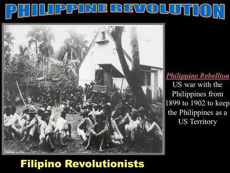 Filippino Revolution Philippine Rebellion Philippine Rebellion US war with the Philippines from 1899 to 1902 to keep the Philippines as a US Territory.