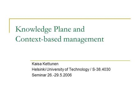 Knowledge Plane and Context-based management Kaisa Kettunen Helsinki University of Technology / S-38.4030 Seminar 26.-29.5.2006.