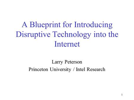 1 A Blueprint for Introducing Disruptive Technology into the Internet Larry Peterson Princeton University / Intel Research.