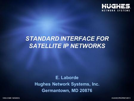 HUGHES PROPRIETARY II1HNS-31689 10/23/2015 STANDARD INTERFACE FOR SATELLITE IP NETWORKS E. Laborde Hughes Network Systems, Inc. Germantown, MD 20876.