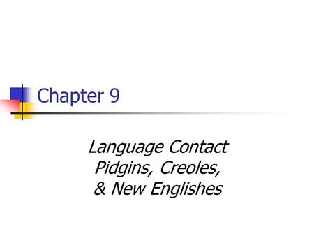 Chapter 9 Language Contact Pidgins, Creoles, & New Englishes.