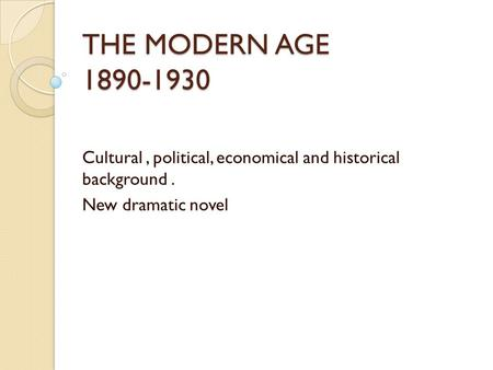 THE MODERN AGE 1890-1930 Cultural, political, economical and historical background. New dramatic novel.