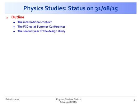Patrick Janot Physics Studies: Status on 31/08/15  Outline u The international context u The FCC-ee at Summer Conferences u The second year of the design.