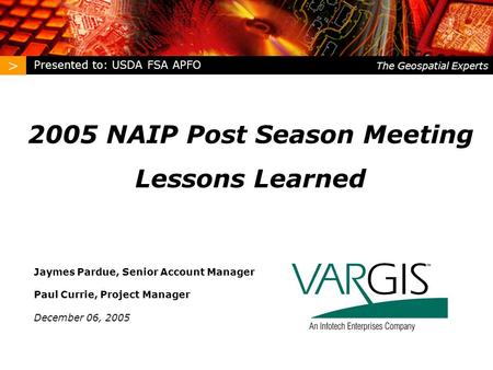 > The Geospatial Experts 2005 NAIP Post Season Meeting Lessons Learned Jaymes Pardue, Senior Account Manager Paul Currie, Project Manager December 06,