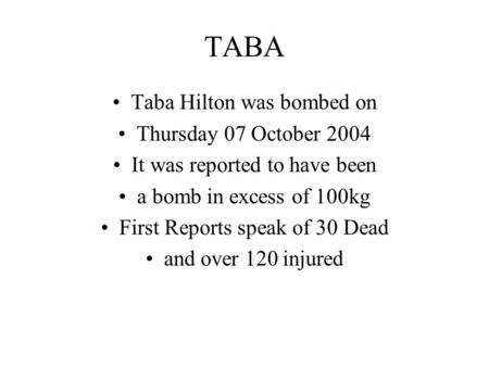 TABA Taba Hilton was bombed on Thursday 07 October 2004 It was reported to have been a bomb in excess of 100kg First Reports speak of 30 Dead and over.