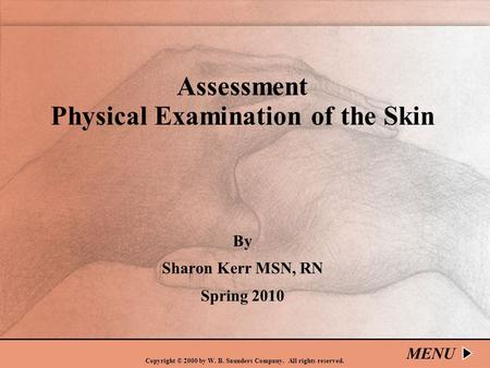 Copyright © 2000 by W. B. Saunders Company. All rights reserved. Assessment Physical Examination of the Skin By Sharon Kerr MSN, RN Spring 2010 MENU.