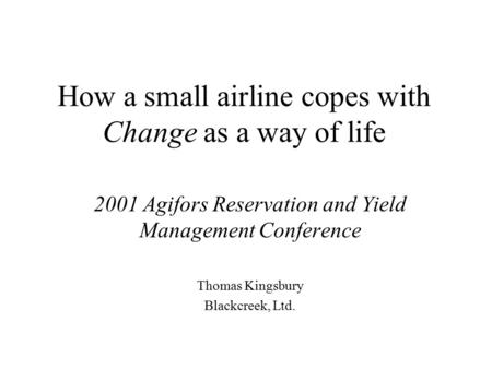 How a small airline copes with Change as a way of life 2001 Agifors Reservation and Yield Management Conference Thomas Kingsbury Blackcreek, Ltd.
