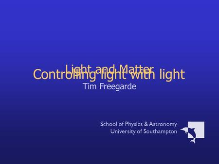 Light and Matter Tim Freegarde School of Physics & Astronomy University of Southampton Controlling light with light.