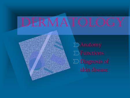 DERMATOLOGY AnatomyFunctions Diagnosis of skin disease.