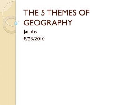 THE 5 THEMES OF GEOGRAPHY Jacobs 8/23/2010. What is geography? Geography- the study of the distribution and interaction of physical and human features.