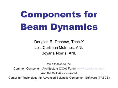 Components for Beam Dynamics Douglas R. Dechow, Tech-X Lois Curfman McInnes, ANL Boyana Norris, ANL With thanks to the Common Component Architecture (CCA)