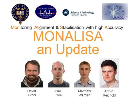 MONALISA an Update David Urner Paul Coe Matthew Warden Armin Reichold Monitoring, Alignment & Stabilisation with high Accuracy.