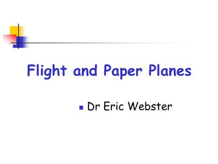 Flight and Paper Planes Dr Eric Webster. Bernoulli ' s Theorem When air flows fast the pressure of the air is lowered.
