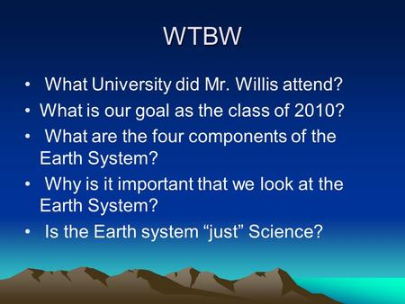 WTBW What University did Mr. Willis attend? What is our goal as the class of 2010? What are the four components of the Earth System? Why is it important.