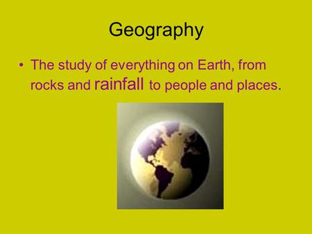 Geography The study of everything on Earth, from rocks and rainfall to people and places.