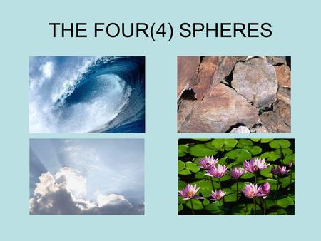 THE FOUR(4) SPHERES HYDROSPHERE LITHOSPHERE ATMOSPHERE.