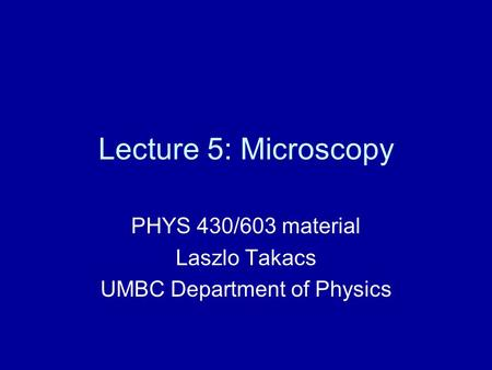 Lecture 5: Microscopy PHYS 430/603 material Laszlo Takacs UMBC Department of Physics.