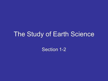 The Study of Earth Science Section 1-2. Earth Science The study of Earth and its place in the universe –Structure of Earth –Earth's history –Earth in.
