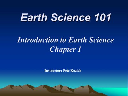 Earth Science 101 Instructor : Pete Kozich Introduction to Earth Science Chapter 1.