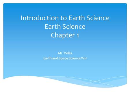Introduction to Earth Science Earth Science Chapter 1 Mr. Willis Earth and Space Science WH.