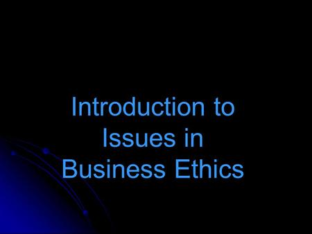 Introduction to Issues in Business Ethics. Two opposing views on Business Ethics Business Ethics is simply a field of human activity and as such is governed.
