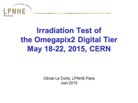 Irradiation Test of the Omegapix2 Digital Tier May 18-22, 2015, CERN Olivier Le Dortz, LPNHE Paris Juin 2015.