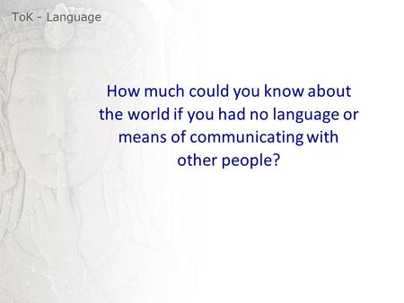 ToK - Language How much could you know about the world if you had no language or means of communicating with other people?