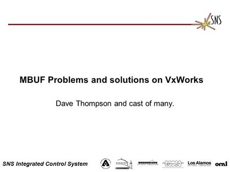 SNS Integrated Control System MBUF Problems and solutions on VxWorks Dave Thompson and cast of many.