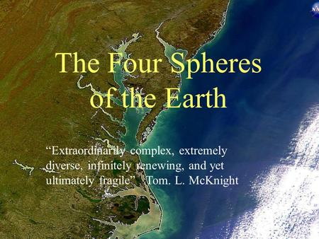 "The Four Spheres of the Earth ""Extraordinarily complex, extremely diverse, infinitely renewing, and yet ultimately fragile"" Tom. L. McKnight."