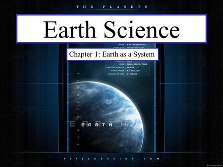 Earth Science Chapter 1: Earth as a System. Science is: Any system of knowledge which tries to observe, identify, understand and describe the nature of.