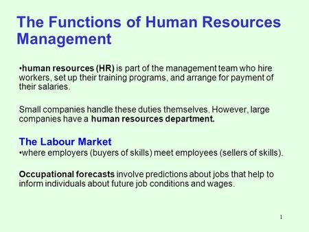 1 The Functions of Human Resources Management human resources (HR) is part of the management team who hire workers, set up their training programs, and.