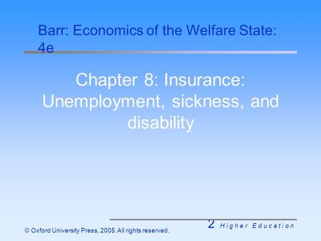 2 H i g h e r E d u c a t i o n © Oxford University Press, 2005. All rights reserved. Chapter 8: Insurance: Unemployment, sickness, and disability Barr: