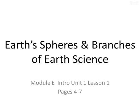 Earth's Spheres & Branches of Earth Science Module E Intro Unit 1 Lesson 1 Pages 4-7.