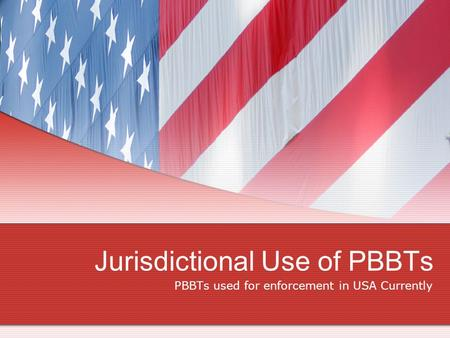 PBBTs used for enforcement in USA Currently Jurisdictional Use of PBBTs.