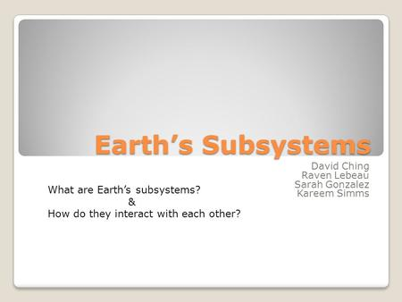 Earth's Subsystems David Ching Raven Lebeau Sarah Gonzalez Kareem Simms What are Earth's subsystems? & How do they interact with each other?