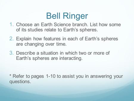Bell Ringer Choose an Earth Science branch. List how some of its studies relate to Earth's spheres. Explain how features in each of Earth's spheres are.