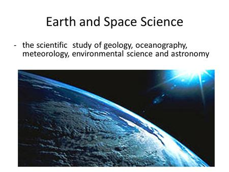 Earth and Space Science -the scientific study of geology, oceanography, meteorology, environmental science and astronomy.
