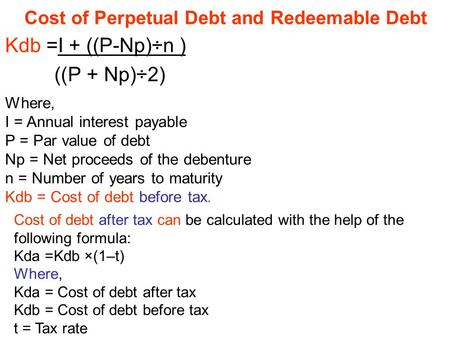 Cost of Perpetual Debt and Redeemable Debt Kdb =I + ((P-Np)÷n ) P + Np)÷2))) Where, I = Annual interest payable P = Par value of debt Np = Net proceeds.